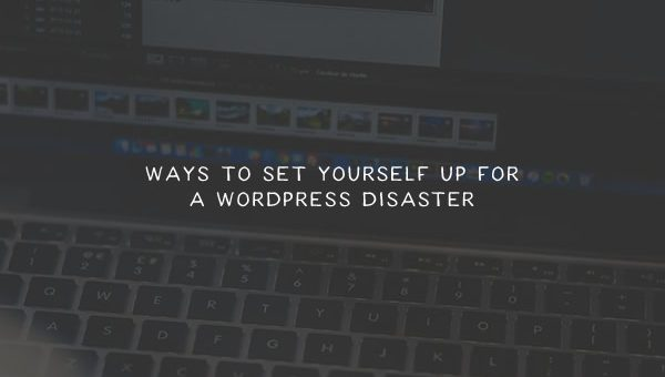 Ways to Set Yourself Up for a WordPress Disaster